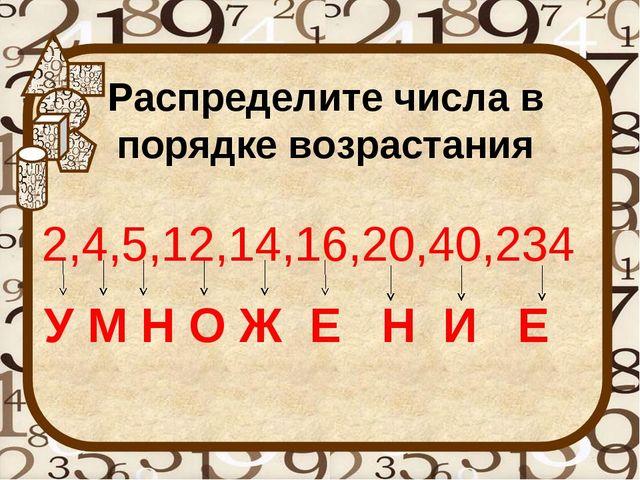 Распределите числа в порядке возрастания 2,4,5,12,14,16,20,40,234 У М Н О Ж Е...