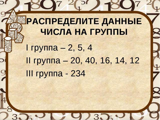 РАСПРЕДЕЛИТЕ ДАННЫЕ ЧИСЛА НА ГРУППЫ I группа – 2, 5, 4 II группа – 20, 40, 16...