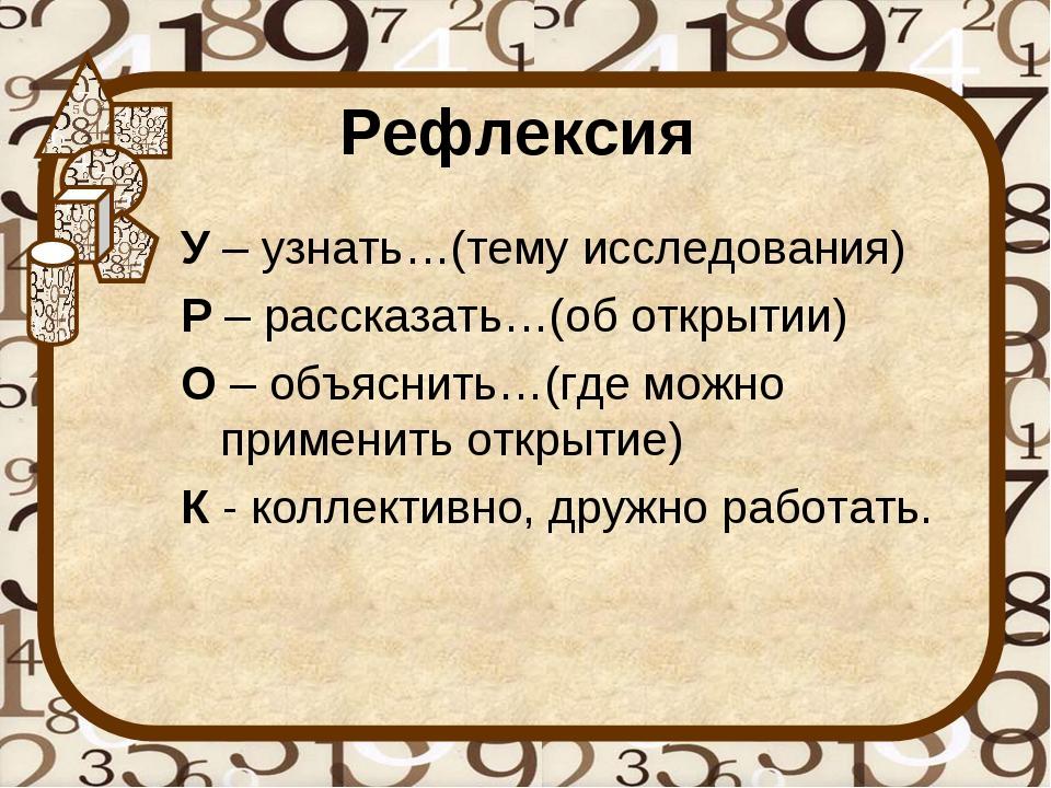 Рефлексия У– узнать…(тему исследования) Р– рассказать…(об открытии) О– объ...