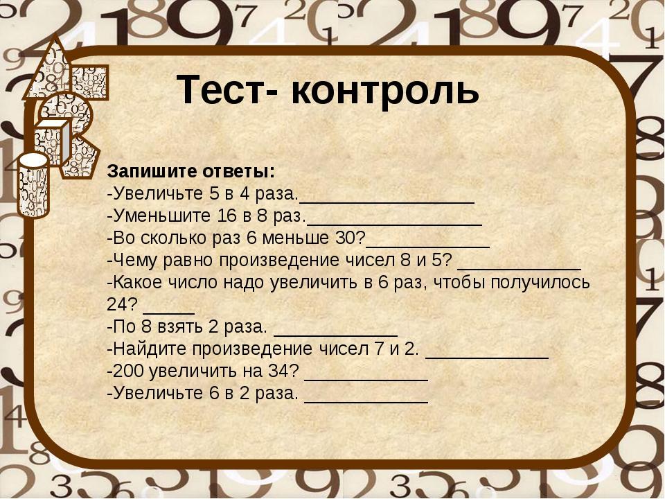 Тест- контроль Запишите ответы: -Увеличьте 5 в 4 раза._________________ -Умен...