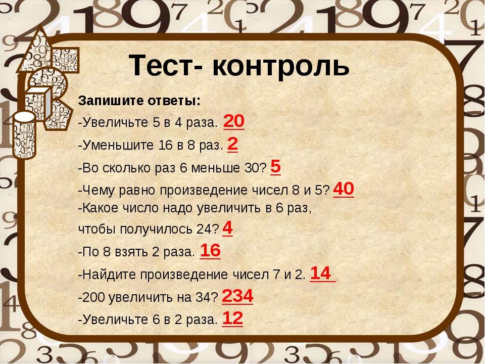 Тест- контроль Запишите ответы: -Увеличьте 5 в 4 раза. 20 -Уменьшите 16 в 8 р...