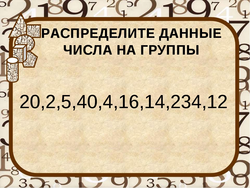 РАСПРЕДЕЛИТЕ ДАННЫЕ ЧИСЛА НА ГРУППЫ 20,2,5,40,4,16,14,234,12