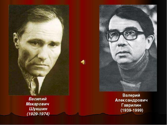 Василий Макарович Шукшин (1929-1974) Валерий Александрович Гаврилин (1939-1999)