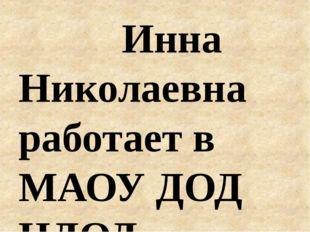 Инна Николаевна работает в МАОУ ДОД ЦДОД с ноября 1997 года, с января 1998 г