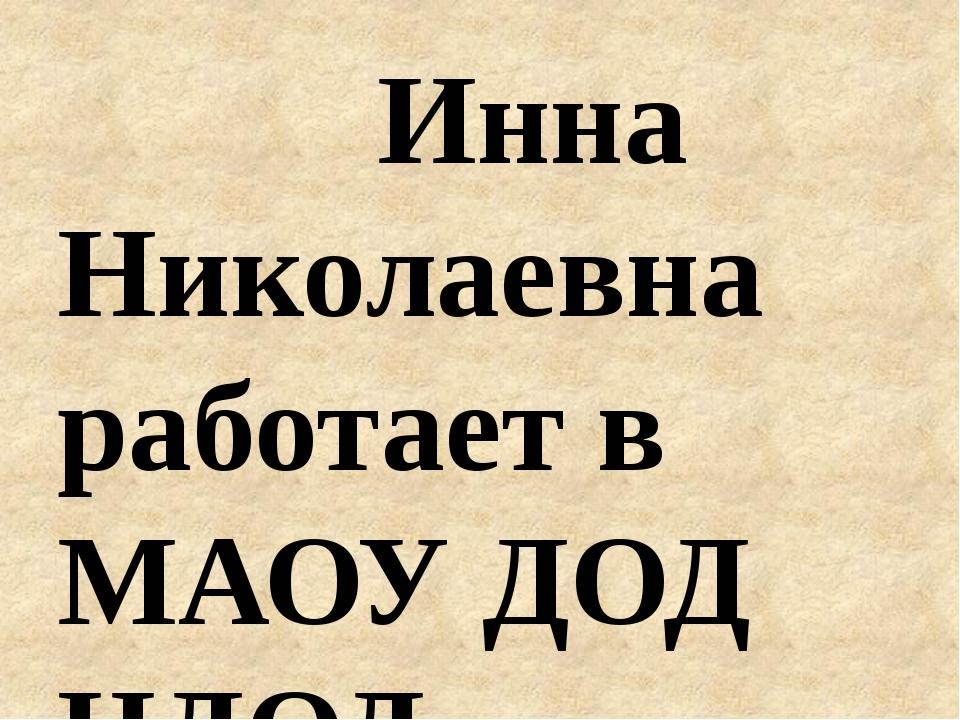 Инна Николаевна работает в МАОУ ДОД ЦДОД с ноября 1997 года, с января 1998 г...