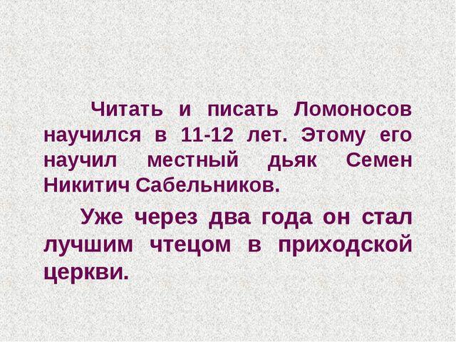 Читать и писать Ломоносов научился в 11-12 лет. Этому его научил местный дья...