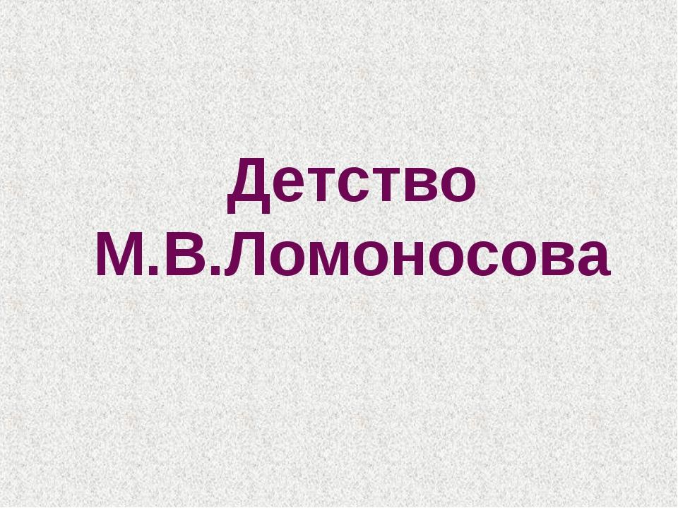 Детство М.В.Ломоносова