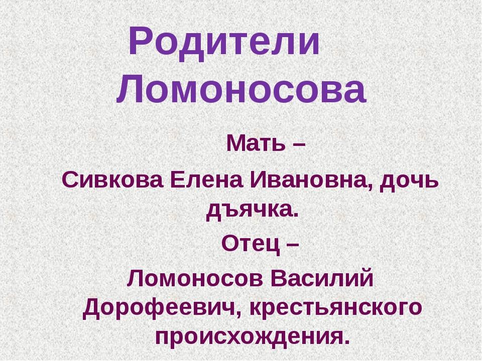 Родители Ломоносова Мать – Сивкова Елена Ивановна, дочь дъячка. Отец – Ломоно...