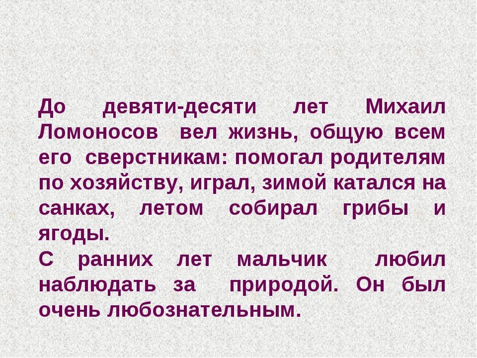 До девяти-десяти лет Михаил Ломоносов вел жизнь, общую всем его сверстникам:...