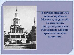 В начале января 1731 года он прибыл в Москву и, выдав себя за дворянина, пост