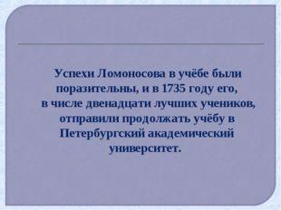 Успехи Ломоносова в учёбе были поразительны, и в 1735 году его, в числе двен