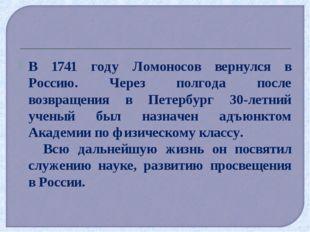В 1741 году Ломоносов вернулся в Россию. Через полгода после возвращения в Пе