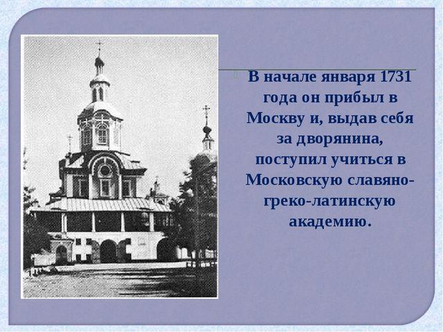 В начале января 1731 года он прибыл в Москву и, выдав себя за дворянина, пост...