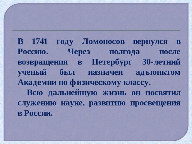 В 1741 году Ломоносов вернулся в Россию. Через полгода после возвращения в Пе...