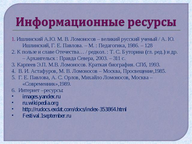 1. Ишлинский А.Ю. М. В. Ломоносов – великий русский ученый / А. Ю. Ишлинский,...