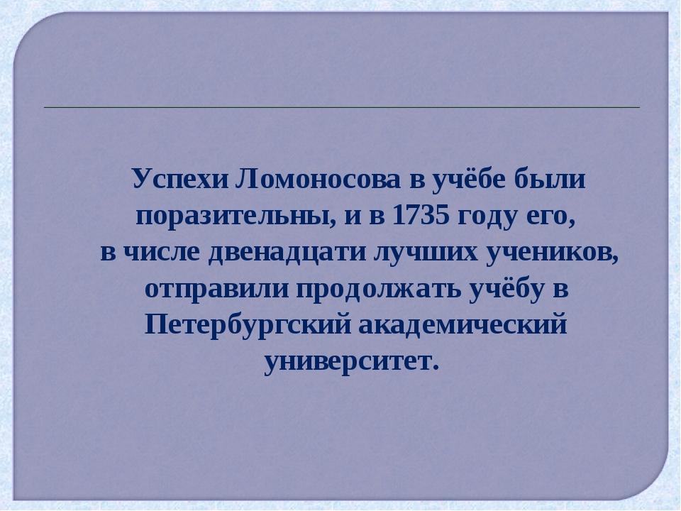 Успехи Ломоносова в учёбе были поразительны, и в 1735 году его, в числе двен...