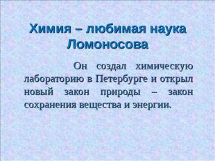 Химия – любимая наука Ломоносова Он создал химическую лабораторию в Петербург