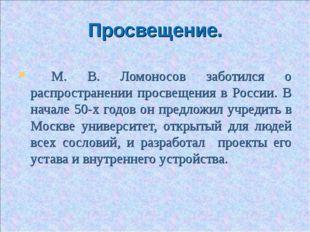 Просвещение. М. В. Ломоносов заботился о распространении просвещения в России