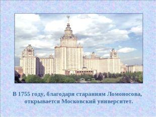 В 1755 году, благодаря стараниям Ломоносова, открывается Московский университ