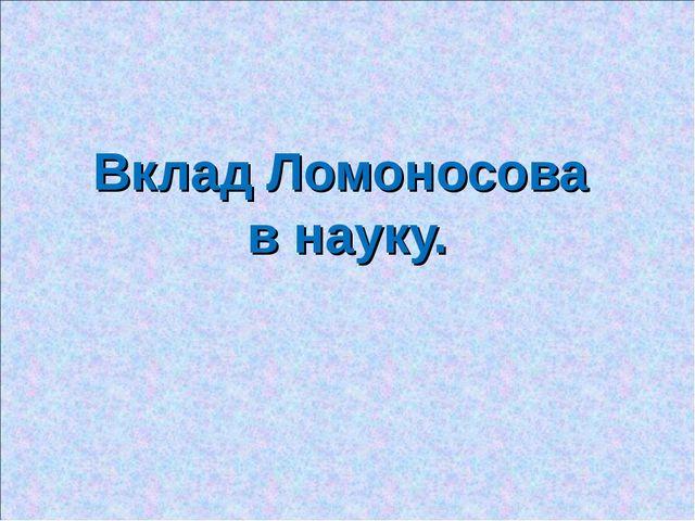 Вклад Ломоносова в науку.