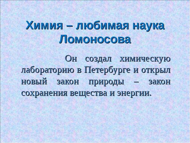 Химия – любимая наука Ломоносова Он создал химическую лабораторию в Петербург...