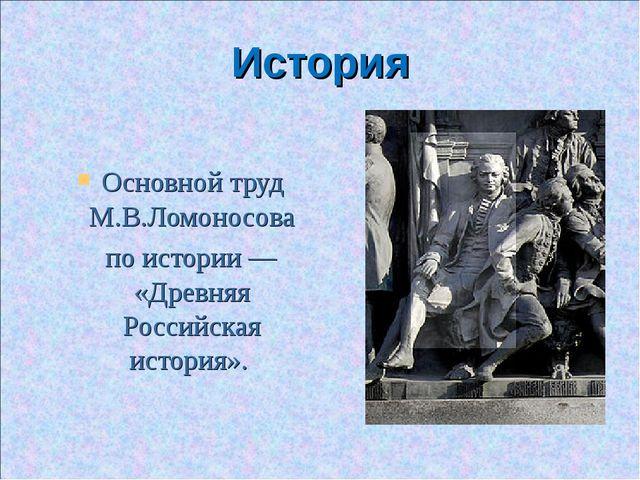 История Основной труд М.В.Ломоносова по истории— «Древняя Российская история».