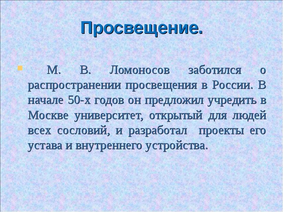 Просвещение. М. В. Ломоносов заботился о распространении просвещения в России...