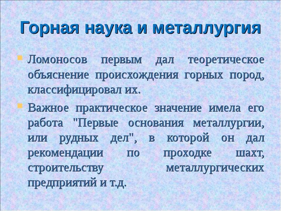 Горная наука и металлургия Ломоносов первым дал теоретическое объяснение прои...