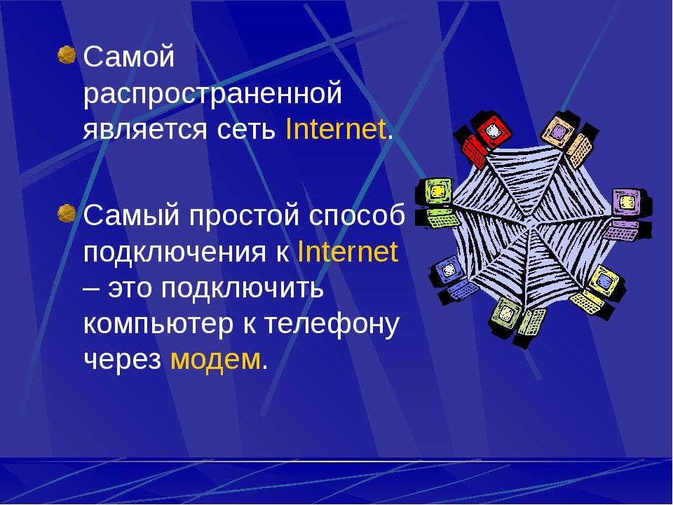 Самой распространенной является сеть Internet. Самый простой способ подключен...