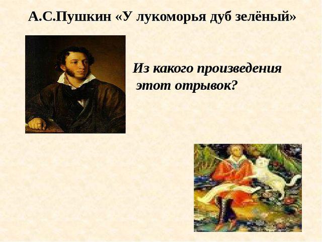 А.С.Пушкин «У лукоморья дуб зелёный» Из какого произведения этот отрывок?