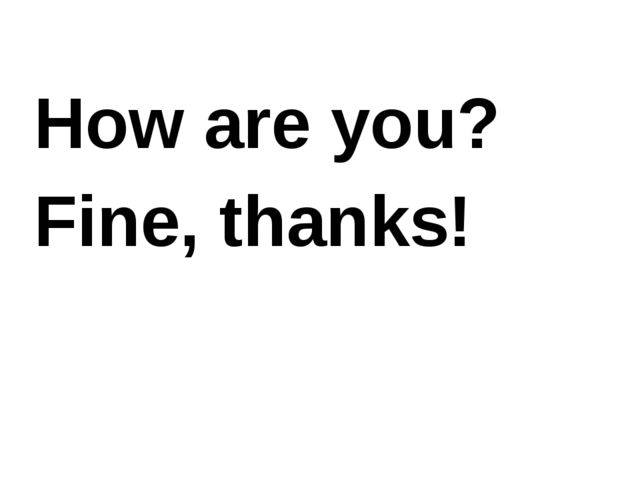 How are you? Fine, thanks!