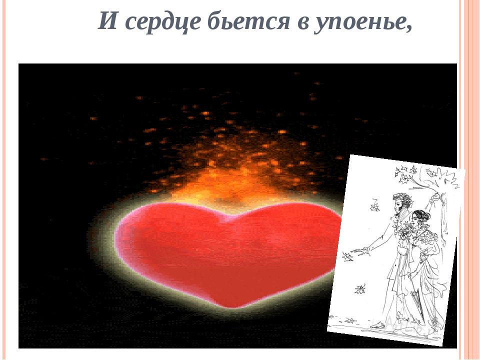И сердце бьется в упоенье,