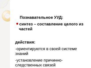 Познавательное УУД: синтез – составление целого из частей действия: -ориенти
