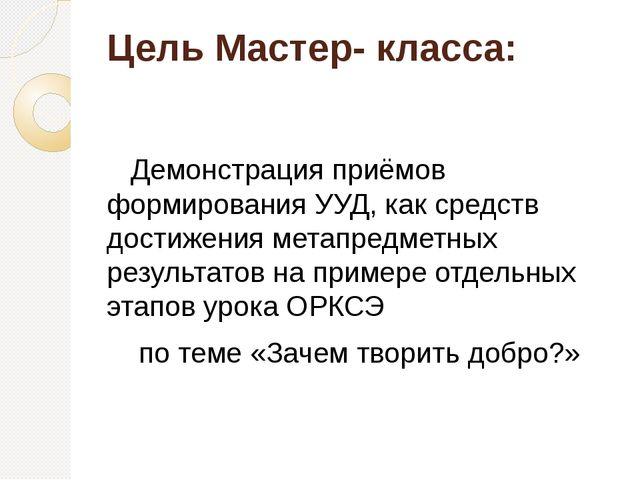 Цель Мастер- класса: Демонстрация приёмов формирования УУД, как средств дости...