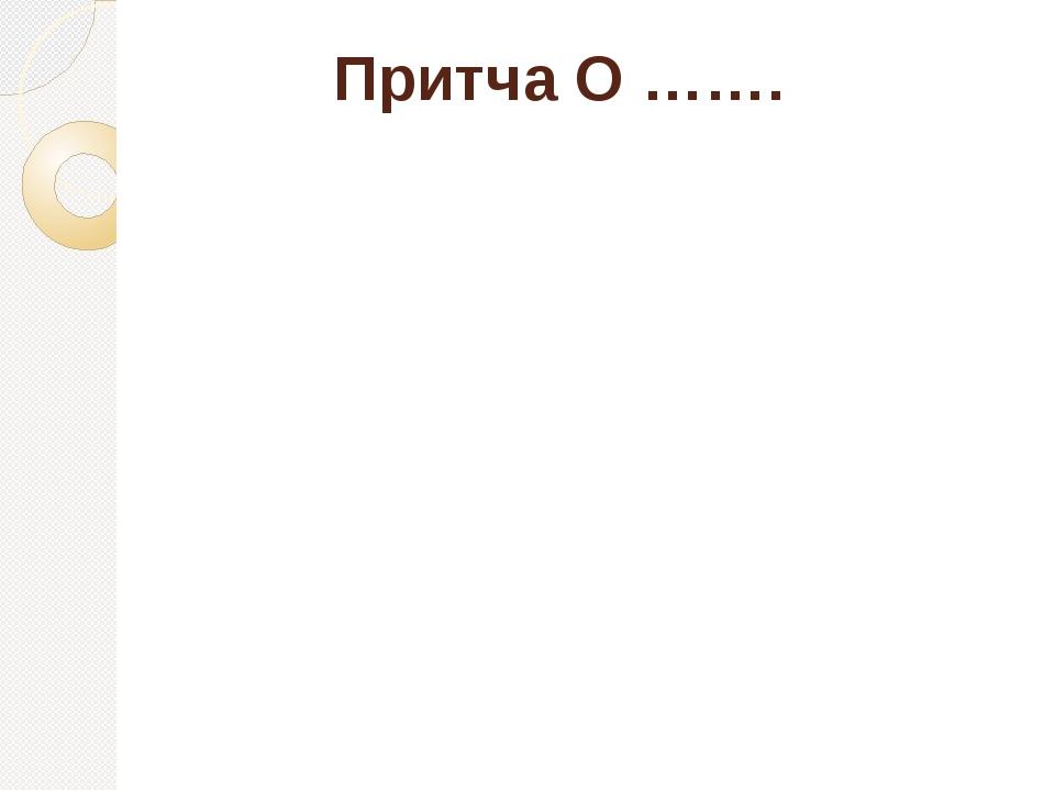Притча О …….