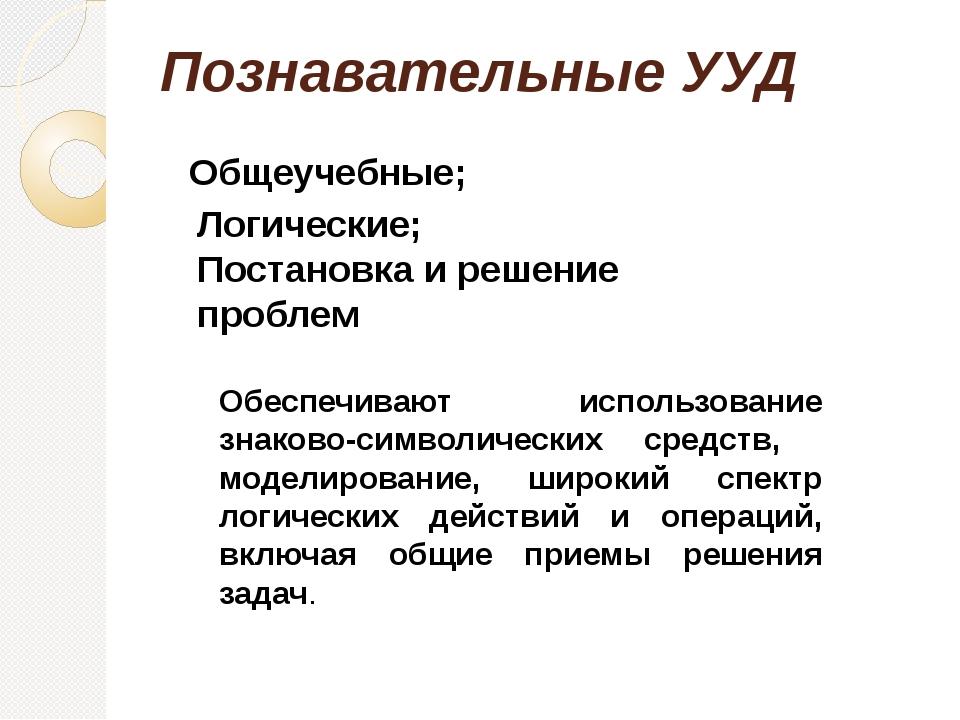 Познавательные УУД Общеучебные; Логические; Постановка и решение проблем Обес...