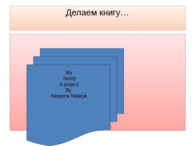 Делаем книгу… My family A project By Nepeina Natalya