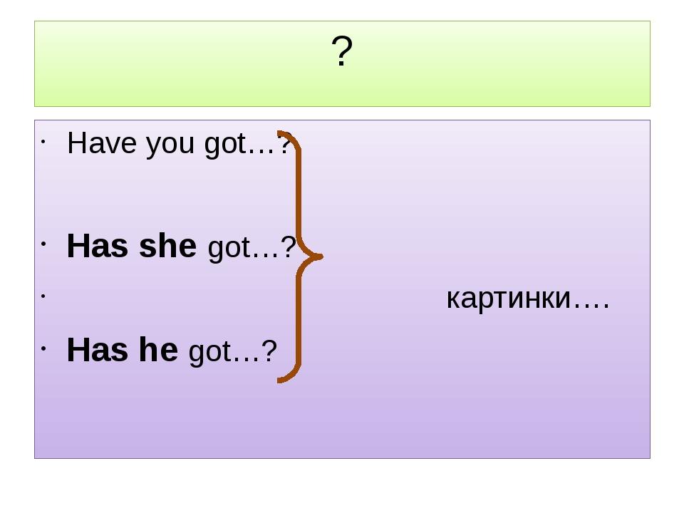 ? Have you got…? Has she got…? картинки…. Has he got…?