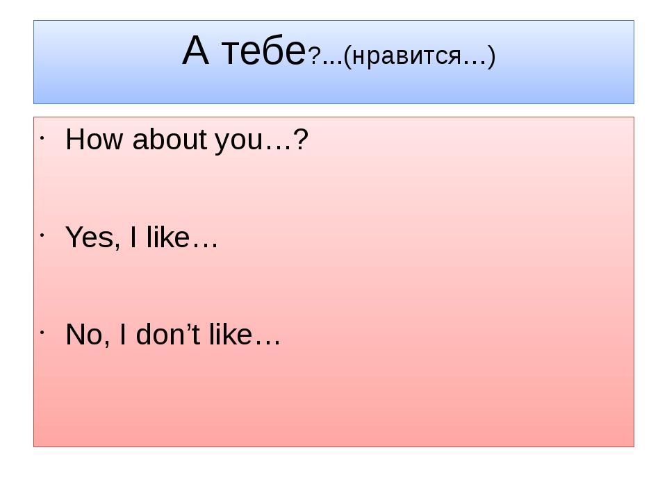 А тебе?...(нравится…) How about you…? Yes, I like… No, I don't like…