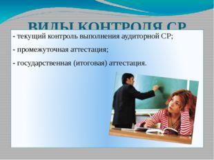 ВИДЫ КОНТРОЛЯ СР - текущий контроль выполнения аудиторной СР; - промежуточная