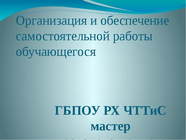 Организация и обеспечение самостоятельной работы обучающегося ГБПОУ РХ ЧТТиС...