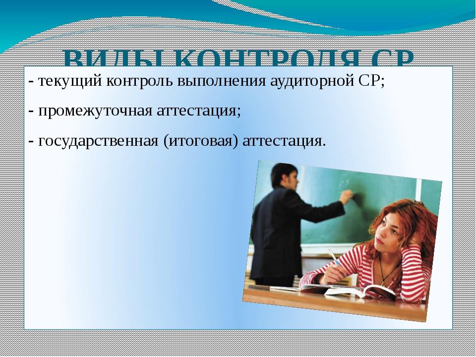 ВИДЫ КОНТРОЛЯ СР - текущий контроль выполнения аудиторной СР; - промежуточная...