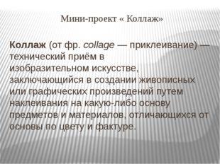 Мини-проект « Коллаж» Коллаж(отфр.collage— приклеивание)— технический пр