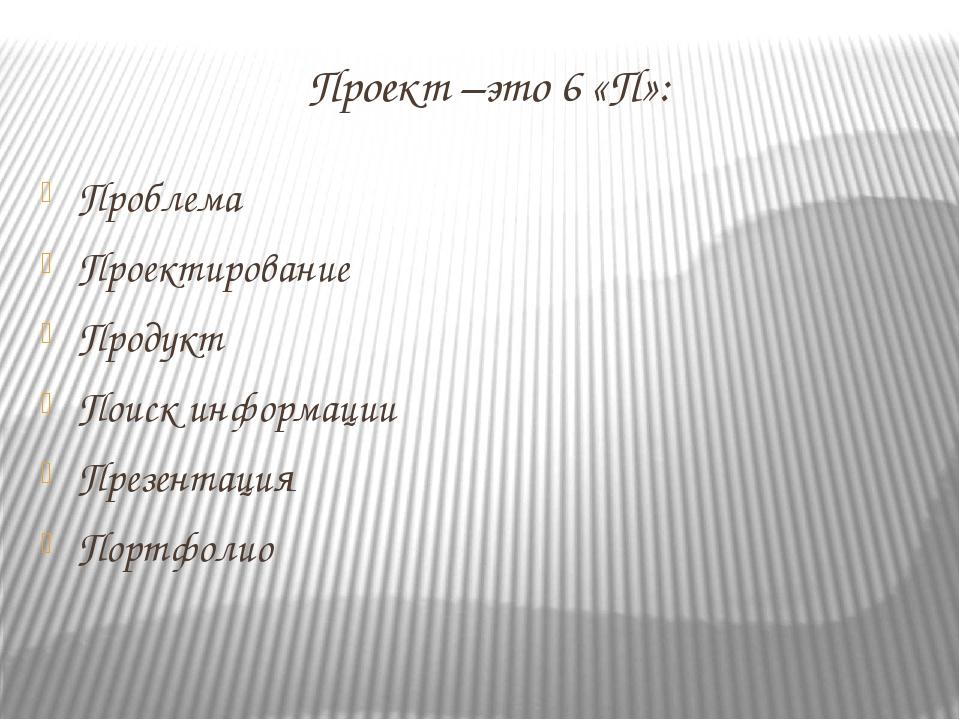 Проект –это 6 «П»: Проблема Проектирование Продукт Поиск информации Презентац...