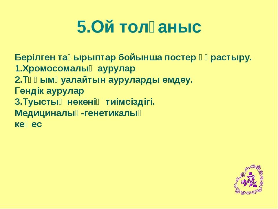 5.Ой толғаныс Берілген тақырыптар бойынша постер құрастыру. 1.Хромосомалық ау...