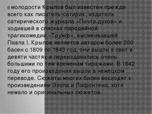 В молодости Крылов был известен прежде всего как писатель-сатирик, издатель с