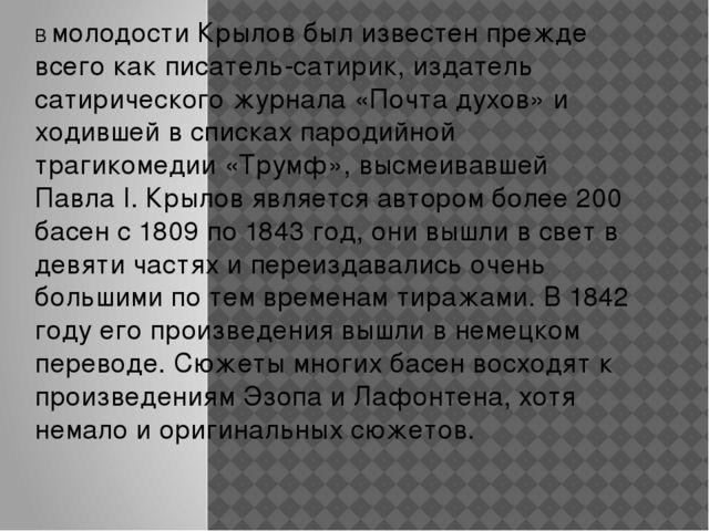 В молодости Крылов был известен прежде всего как писатель-сатирик, издатель с...