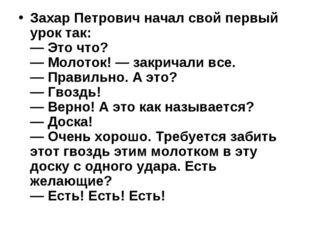 Захар Петрович начал свой первый урок так: — Это что? — Молоток! — закричали
