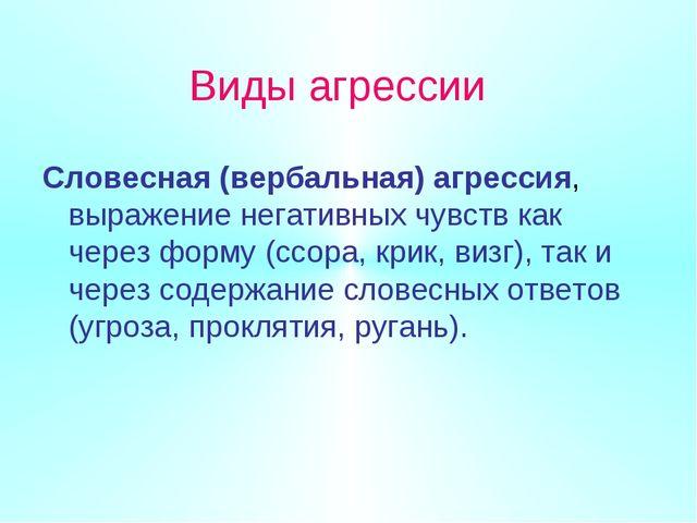 Виды агрессии Словесная (вербальная) агрессия, выражение негативных чувств ка...