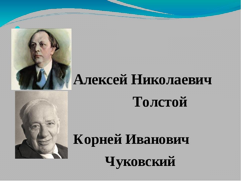 Алексей Николаевич Толстой Корней Иванович Чуковский